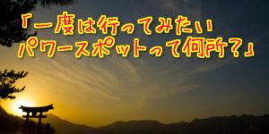【一度は行ってみたい!】「超」有名なパワースポット 全国の神社仏閣20選